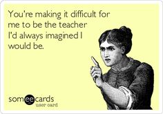 You're making it difficult for me to be the teacher I'd always imagined I would be.