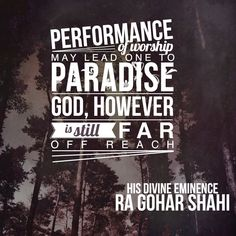 Today's quote is from The Religion of God (Divine Love) by His Divine Eminence RA Gohar Shahi (http://thereligionofgod.com/). 'Performance of worship may lead one to paradise. God, however is still far off reach.'