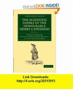 The Scientific Papers of the Honourable Henry Cavendish, F. R. S (Cambridge Library Collection - Physical  Sciences) (Volume 1) (9781108018210) Henry Cavendish, James Clerk Maxwell, Sir Joseph Larmor , ISBN-10: 1108018211  , ISBN-13: 978-1108018210 ,  , tutorials , pdf , ebook , torrent , downloads , rapidshare , filesonic , hotfile , megaupload , fileserve