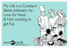 My Life is a Constant Battle between my Love for food,  Not wanting to get Fat. my-ecards-3-create-your-own-someecards-com