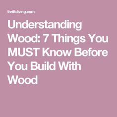 Understanding Wood: 7 Things You MUST Know Before You Build With Wood