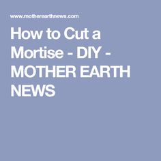 How to Cut a Mortise - DIY - MOTHER EARTH NEWS