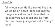 """at my local kroger the employees wear shirts that say """"FRESHLY local"""" and they make me want to come up with a grocery store parody of fairly local every time i see them"""