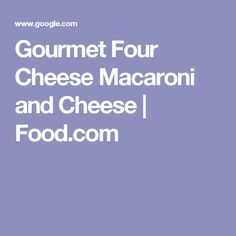 Gourmet Four Cheese Macaroni and Cheese | Food.com