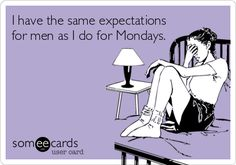 I have the same expectations for men as I do for Mondays.