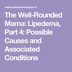 The Well-Rounded Mama: Lipedema, Part 4: Possible Causes and Associated Conditions