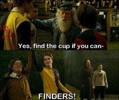 Haha LOL! Finders...... Oh gods, thinking of what happened after he died. Poor Cedric.
