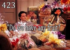 "Chandler: ""do we have any fruit?"" friends"