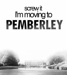 Screw it. I'm moving to Pemberley