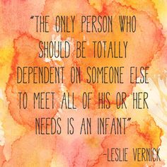 """""""The only person who should be totally dependent on someone else to meet all of his or her needs is an infant"""" -Leslie Vernick #emotionallydestructivemarriage #marriage pinterest.com/leslievernick"""