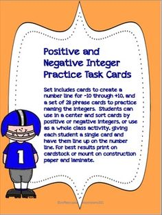 This pack includes the following: 28 Task Cards with phrases for positive and negative integers Number line from -10 to 10 Postive and Negative Categories card  Use in whole group:  sort or match students, practice naming integers based on phrases. Task rotation/review, reteaching word practice  Math Center:  Match up phrases with correct positive and negative categeory.