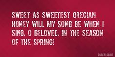 Quote by Ruben Dario => Sweet as sweetest Grecian honey will my song be when I sing, O Beloved, in the season of the Spring!