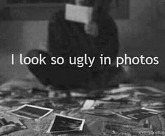 I look so ugly period.