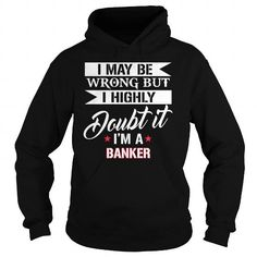 Awesome Tee BANKER I may be wrong but Im BANKER shirts Shirts & Tees #tee #tshirt #Job #ZodiacTshirt #Profession #Career #banker