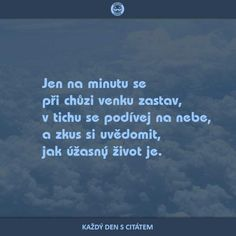 Jen na minutu se při chůzi venku zastav, v tichu se podívej na nebe, a zkus si uvědomit, jak úžasný život je. citáty o životě Sad Quotes, Motivational Quotes, Buddha, Quotes About Moving On, Piece Of Me, True Words, Motto, Picture Quotes, Quotations