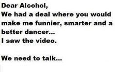 never count on alcohol to keep the other end of the deal.haha..