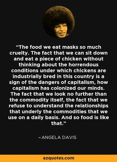 """Be conscious of all the interconnected layers in the economy. Capitalism not only overworks and dehumanizes us, it also prevents us from consuming ethically. We need to find a new way to work, grow, and consume. (This isn't to suggest that """"ethical. Black History Quotes, Black Quotes, Black History Facts, Assata Shakur Quotes, Angela Davis Quotes, Revolution Quotes, Black Panthers Movement, Audre Lorde, Thinking Quotes"""
