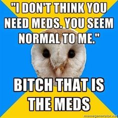 I don't think you need meds. Yo seem normal to me. Bitch that is the meds! What No One Tells You About Chronic Pain as a : Great Link for How to Understand Someone With Chronic Pain Bipolar Humor, Bipolar Disorder, Adhd Humor, Adhd Funny, Bipolar Quotes, Mental Disorders, Chronic Migraines, Chronic Pain, Fibromyalgia Pain