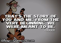That's the story of you and me. From the very beginning, we were meant to be - Tigger
