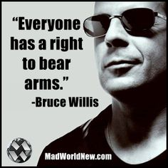 Bruce Willis has it right about our right to bear arms. Our Founding Father Law must be abided and taken seriously!! Amen Brother!!!
