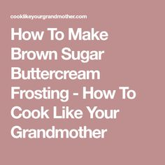 How To Make Brown Sugar Buttercream Frosting - How To Cook Like Your Grandmother