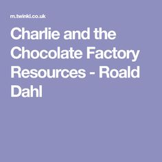Charlie and the Chocolate Factory Resources - Roald Dahl