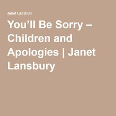You'll Be Sorry – Children and Apologies   Janet Lansbury