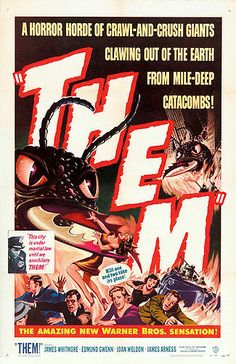 Them! is a 1954 American black and white science fiction film about a nest of gigantic irradiated ants. It is based on an original story treatment by George Worthing Yates. It was developed into a screenplay by Ted Sherdeman and Russell Hughes for Warner Bros. Pictures Inc., and was produced by David Weisbart and directed by Gordon Douglas. It starred James Whitmore, Edmund Gwenn, Joan Weldon & James Arness. (Wiki)     ... as a kid i stomped ant mounds for weeks after this!