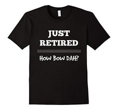 JUST RETIRED HOW ABOUT DAH?  Perfect gift for anyone.