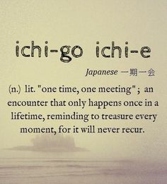 """ichi-go ichi-e [from Zen Buddhism   Japanese 4-character idiom 一期一会] ~ lit. """"one time, one meeting""""; often translated as """"for this time only"""", """"never again"""", or """"one chance in a lifetime"""", but a better translation may be """"Treasure every encounter, for it will never recur."""""""