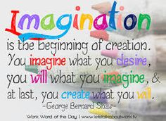 Isn't it fun to let your imagination run wild? It is much more exciting when it relates to positive things, however! By imagining, we tap into our creative selves and can make amazing things happen! As adults, many people don't imagine enough. Why not spend more time imagining? It will open the doors to many new possibilities that can make your personal and professional lives much more interesting and fun! quoteimg.com