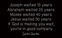 Joseph Waited 13 Years. Abraham Waited 25 Years. Moses Waited 40 Years. Jesus Waited 30 Years. If God Is Making You Wait, You're In Good Company.