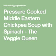 Pressure Cooked Middle Eastern Chickpea Soup with Spinach - The Veggie Queen