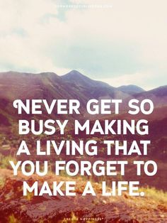 """""""Never get so busy making a living that you forget to make a life"""""""
