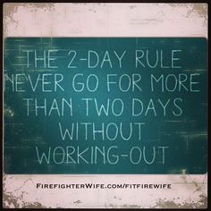 The 2-Day Rule:  Never go more than 2 days without working out (Or having sex says @Julia Williams.com  ;) http://firefighterwife.com/fitfirewife/