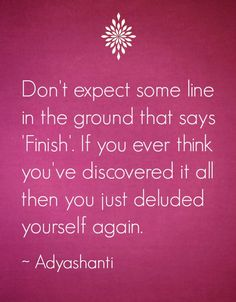 """Don't expect some line in the ground that says 'Finish'. If you ever think you've discovered it all then you just deluded yourself again."" - Adyashanti"