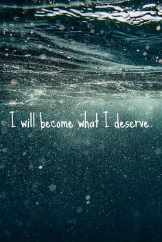 I will become what I deserve.  I wanna get this tattooed somewhere on my body.