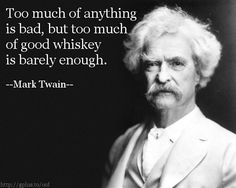 Quote for Today: Too much of anything is bad, but too much of good whiskey is barely enough. --Mark Twain