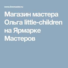 Магазин мастера Ольга little-children на Ярмарке Мастеров