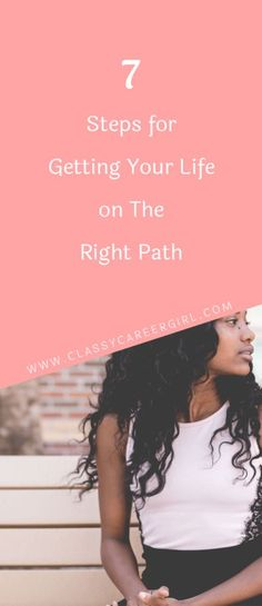 7 Steps for Getting Your Life on The Right Path  Read more: http://www.classycareergirl.com/2017/10/7-steps-for-getting-your-life-on-the-right-path/