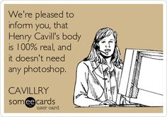 Were pleased to inform you, that Henry Cavills body is 100% real, and it doesnt need any photoshop. CAVILLRY.