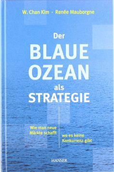 Der Blaue Ozean als Strategie: Wie man neue Märkte schafft, wo es keine Konkurrenz gibt: Amazon.de: W. Chan Kim, Renée Mauborgne, Ingrid Proß-Gill: Bücher