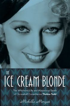 The Ice Cream Blonde The Whirlwind Life and Mysterious Death of Screwball Comedienne Thelma Todd by Michelle Morgan