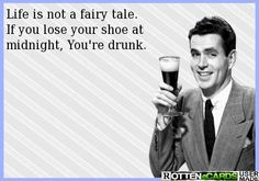 Life is not a fairy tale. If you lose your shoe at midnight,...