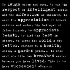 """To laugh often and much, to win the respect of intelligent people and the affection of children, to earn the appreciation of honest critics and endure the betrayal of false friends, to appreciate beauty, to find the best in others, to leave the world a bit better, whether by a healthy child, a garden patch… to know even one life has breathed easier because you have lived. This is to have succeeded!"" – Emerson"