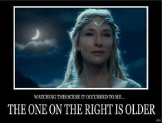 Galadriel // ...Wait a minute. // She was born in the Undying Lands after the Elves had come to Aman. Her grandfather Finwë was one of the first generation of Elves. She was born before the First Age, before the sun and moon were created by which the Middle Earthlings measure time, which makes it a challenge to calculate her age. --Nerd fact of the day. :-)