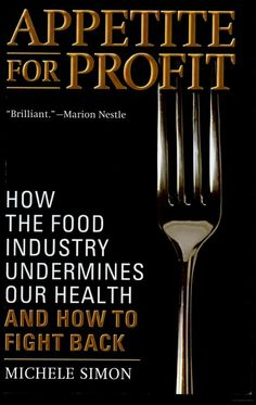 """Appetite for Profit: How the Food Industry Undermines Our Health and How to Fight Back"" by Michèle Simon"