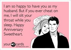 I am so happy to have you as my husband. But if you ever cheat on me, I will slit your throat while you sleep. Happy Anniversary Sweetheart.