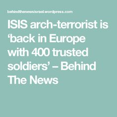 ISIS arch-terrorist is 'back in Europe with 400 trusted soldiers' – Behind The News