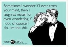 Sometimes I wonder if I ever cross your mind, then I laugh at myself for even wondering if I do....Of course I do, I'm the shit.